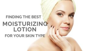 Finding The Best Moisturizing Lotion For Your Skin Type